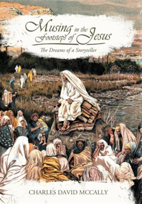 Musing in the Footsteps of Jesus: The Dreams of a Storyteller  -     By: Charles David McCally