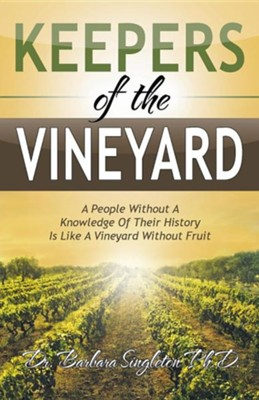 Keepers of the Vineyard: A People Without a Knowledge of Their History Is Like a Vineyard Without Fruit  -     By: Barbara Singleton