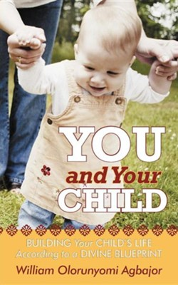 You and Your Child: Building Your Child's Life According to Divine Blueprint  -     By: William Olorunyomi Agbajor