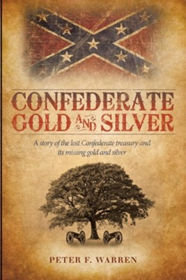 Confederate Gold and Silver: A Story of the Lost Confederate Treasury and Its Missing Gold and Silver  -     By: Peter F. Warren