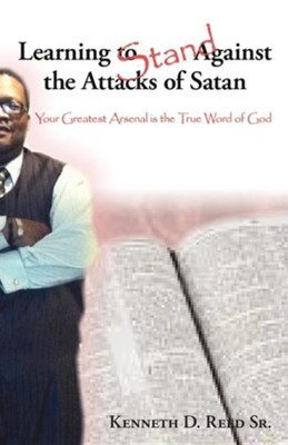 Learning to Stand Against the Attacks of Satan: Your Greatest Arsenal Is the True Word of God  -     By: Kenneth D. Reed Sr.