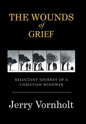 The Wounds of Grief: Reluctant Journey of a Christian Widower  -     By: Jerry Vornholt