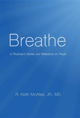 Breathe: A Physician's Stories and Reflections on Prayer  -     By: R. Keith McAfee Jr.