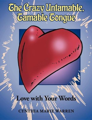 The Crazy Untamable, Tamable Tongue: Love with Your Words  -     By: Cynthia Marie Warren