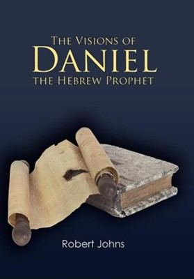 The Visions of Daniel the Hebrew Prophet  -     By: Robert Johns