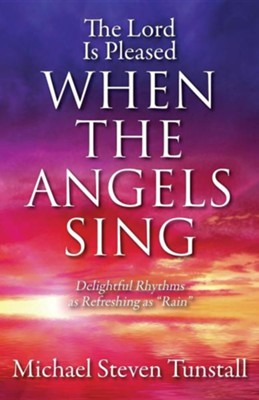 The Lord Is Pleased When the Angels Sing: Delightful Rhythms as Refreshing as Rain  -     By: Michael Steven Tunstall