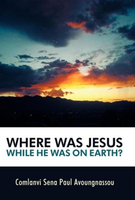 Where Was Jesus While He Was on Earth?  -     By: Comlanvi Sena Paul Avoungnassou