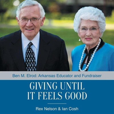 Giving Until It Feels Good: Ben M. Elrod: Arkansas Educator and Fundraiser  -     By: Rex Nelson, Ian Cosh