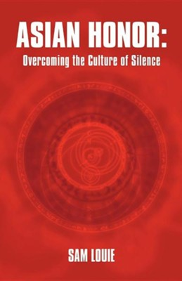 Asian Honor: Overcoming the Culture of Silence  -     By: Sam Louie