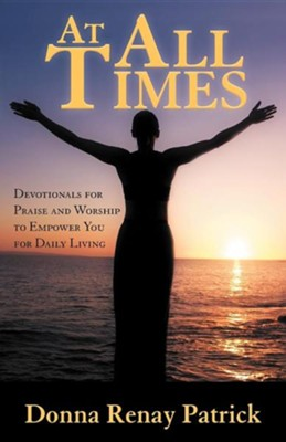 At All Times: Devotionals for Praise and Worship to Empower You for Daily Living  -     By: Donna Renay Patrick