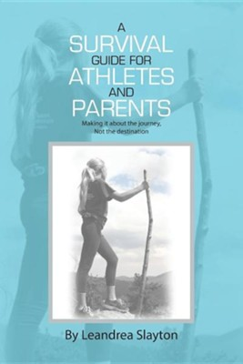A Survival Guide for Athletes and Parents: Making It about the Journey, Not the Destination  -     By: Leandrea Slayton