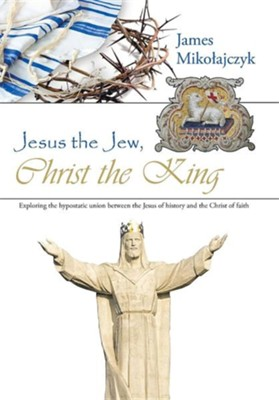 Jesus the Jew, Christ the King: Exploring the Hypostatic Union Between the Jesus of History and the Christ of Faith  -     By: James Miko Ajczyk