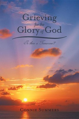 Grieving for the Glory of God: Is There a Tomorrow?  -     By: Connie Summers