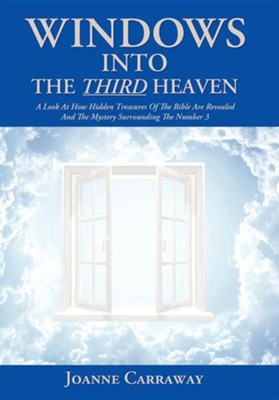 Windows Into the Third Heaven: A Look at How Hidden Treasures of the Bible Are Revealed and the Mystery Surrounding the Number 3  -     By: Joanne Carraway