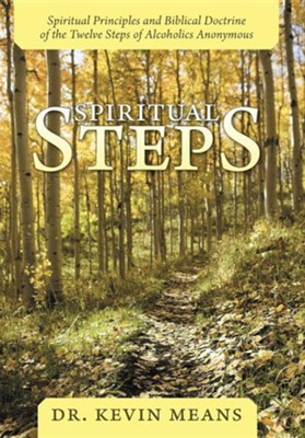 Spiritual Steps: Spiritual Principles and Biblical Doctrine of the Twelve Steps of Alcoholics Anonymous  -     By: Dr. Kevin Means