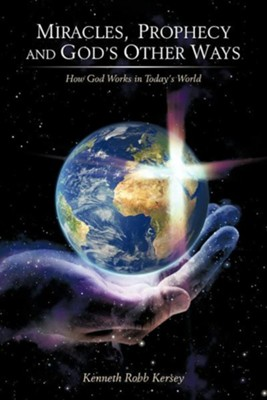 Miracles, Prophecy and God's Other Ways: How God Works in Today's World  -     By: Kenneth Robb Kersey