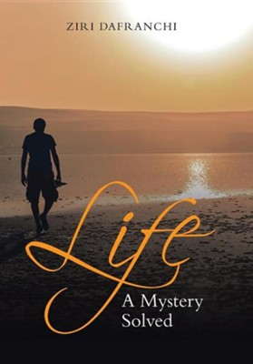 Life: A Mystery Solved  -     By: Ziri Dafranchi