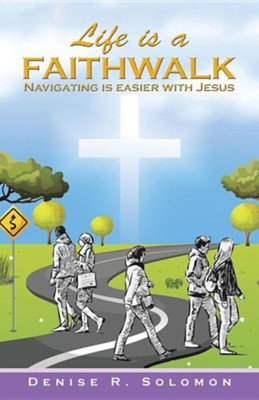 Life Is a Faithwalk: Navigating Is Easier with Jesus  -     By: Denise R. Solomon