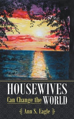Housewives Can Change the World: A True Story about Hearing God's Voice, Radical Obedience and Fulfilling God's Purposes  -     By: Ann S. Eagle