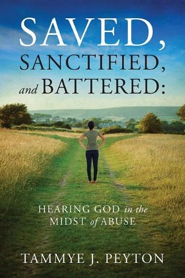Saved, Sanctified, and Battered: Hearing God in the Midst of Abuse  -     By: Tammye J. Peyton