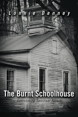 The Burnt Schoolhouse: Overcoming Spiritual Attack  -     By: Lonnie Denney