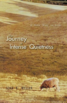 The Journey of Intense Quietness: A New Way to Live  -     By: Joan B. Weller