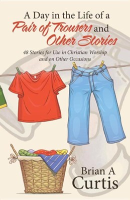 A Day in the Life of a Pair of Trousers and Other Stories: 48 Stories for Use in Christian Worship and on Other Occasions  -     By: Brian A. Curtis