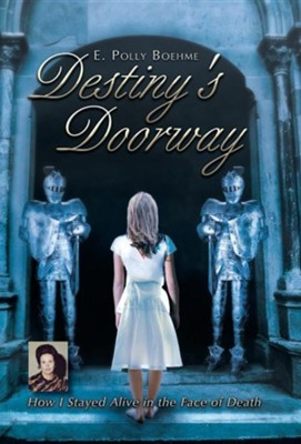 Destiny's Doorway: How I Stayed Alive in the Face of Death  -     By: E. Polly Boehme