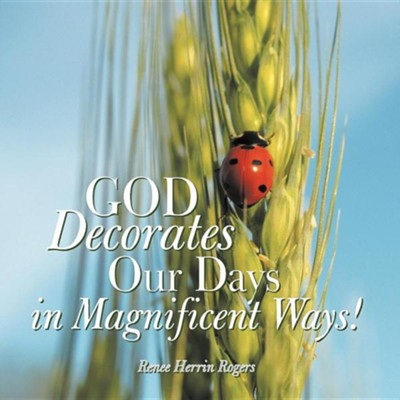 God Decorates Our Days in Magnificent Ways!  -     By: Renee Herrin Rogers