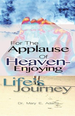 For the Applause of Heaven: Enjoying Life's Journey  -     By: Mary E. Adams