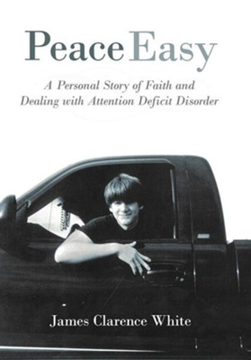 Peace Easy: A Personal Story of Faith and Dealing with Attention Deficit Disorder  -     By: James Clarence White