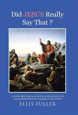 Did Jesus Really Say That ?: A 31-Day Bible Experience That Is a Probing Look at the Real Meaning Behind the Teachings of Jesus Christ  -     By: Ellis Fuller