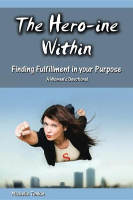 The Hero-Ine Within, Finding Fulfillment in Your Purpose: A Women's Devotional  -     By: Michelle Tonkin