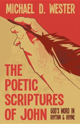 The Poetic Scriptures of John: God's Word in Rhythm & Rhyme  -     By: Michael D. Wester