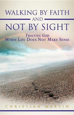 Walking by Faith and Not by Sight: Trusting God When Life Does Not Make Sense  -     By: Christian Martin