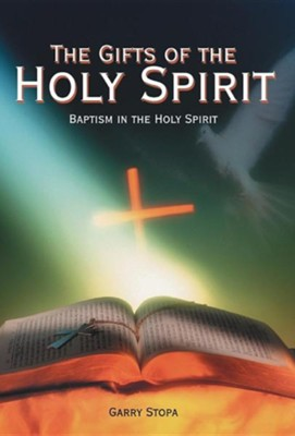 The Gifts of the Holy Spirit: Baptism in the Holy Spirit  -     By: Garry Stopa