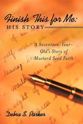 Finish This for Me: His Story: A Seventeen-Year-Old's Story of Mustard Seed Faith  -     By: Debra S. Parker