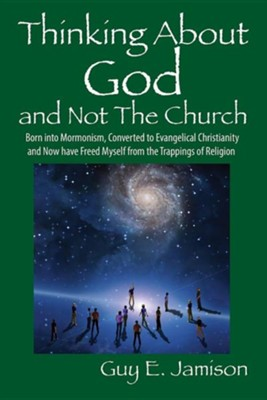 Thinking about God and Not the Church: Born Into Mormonism, Converted to Evangelical Christianity and Now Have Freed Myself from the Trappings of Reli  -     By: Guy E. Jamison