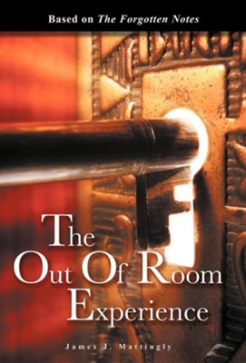 The Out of Room Experience: Based On: The Forgotten Notes  -     By: James J. Mattingly