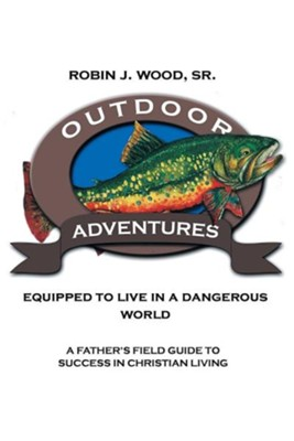 Outdoor Adventures: Equipped to Live in a Dangerous World: A Father's Field Guide to Success in Christian Living  -     By: Robin J. Wood Sr.