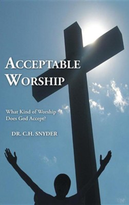 Acceptable Worship: What Kind of Worship Does God Accept?  -     By: C.H. Snyder