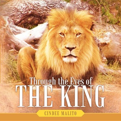 Through the Eyes of the King: Words from the Lion of Judah, the Great I Am. Especially for You, My Precious Lamb of God, with Unending Love.  -     By: Cindee Malito