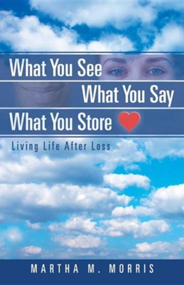 What You See What You Say What You Store: Living Life After Loss  -     By: Martha M. Morris