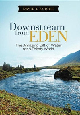 Downstream from Eden: The Amazing Gift of Water for a Thirsty World  -     By: David L. Knight