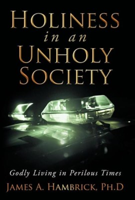 Holiness in an Unholy Society: Godly Living in Perilous Times  -     By: James A. Hambrick Ph.D.