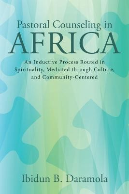 Pastoral Counseling in Africa: An Inductive Process Routed in Spirituality, Mediated Through Culture, and Community-Centered  -     By: Ibidun B. Daramola