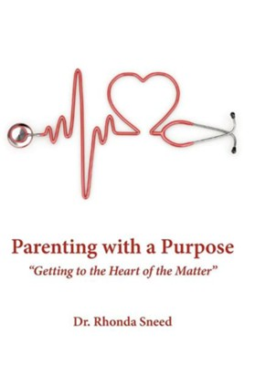 Parenting with a Purpose: Getting to the Heart of the Matter  -     By: Dr. Rhonda Sneed