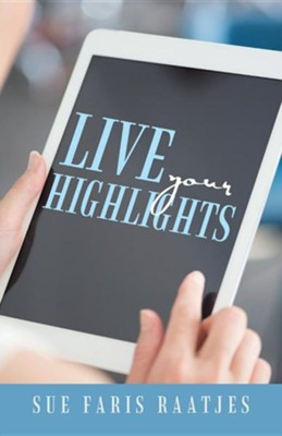 Live Your Highlights  -     By: Sue Faris Raatjes