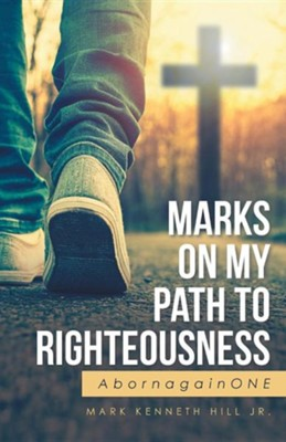 Marks on My Path to Righteousness: Abornagainone  -     By: Mark Kenneth Hill Jr.