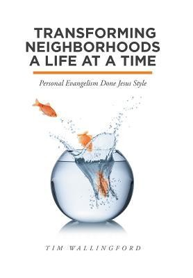 Transforming Neighborhoods a Life at a Time: Personal Evangelism Done Jesus Style  -     By: Tim Wallingford